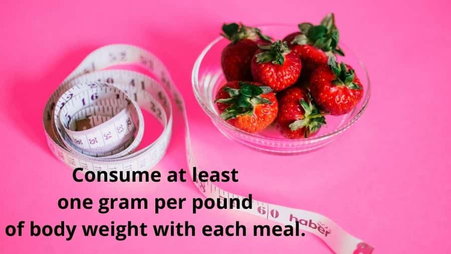 Consume at least  one gram per pound  of body weight with each meal.