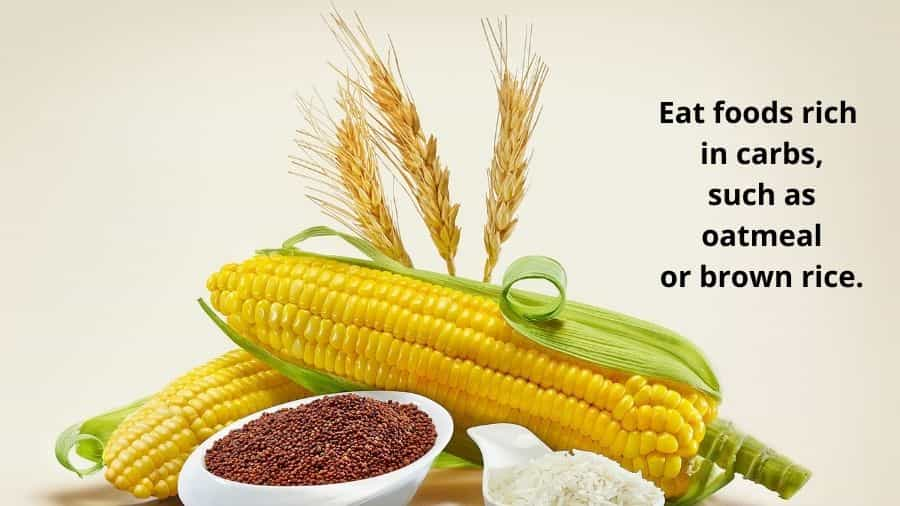Eat foods rich in carbs, such as oatmeal or brown rice.