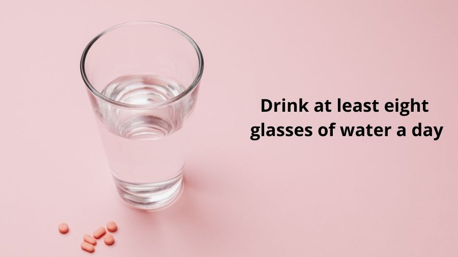 Step Four: Drink at least eight glasses of water a day.